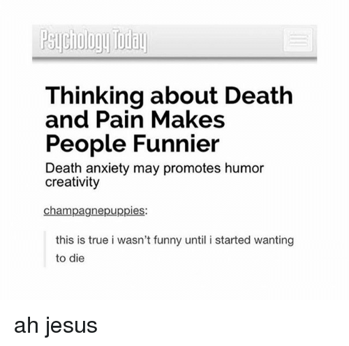 death-and-pain: Thinking about Death  and Pain Makes  People Funnier  Death anxiety may promotes humor  creativity  champagnepuppies:  this is true i wasn't funny until i started wanting  to die ah jesus