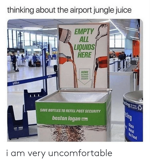 Logan: thinking about the airport jungle juice  EMPTY  ALL  LIQUIDS  HERE  NONE  ALLOATD  11CUTY  jeBlue  sing  LIGu  paing  SAVE BOTTLES TO REFILL POST SECURITY  Glass  Metal  No Food  boston logan i am very uncomfortable