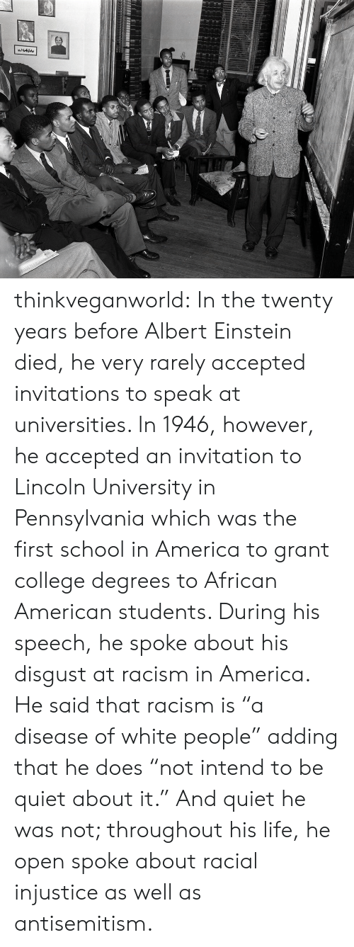 "Albert Einstein, America, and College: thinkveganworld: In the twenty years before Albert Einstein died, he very rarely accepted invitations to speak at universities. In 1946, however, he accepted an invitation to Lincoln University in Pennsylvania which was the first school in America to grant college degrees to African American students.  During his speech, he spoke about his disgust at racism in America. He said that racism is ""a disease of white people"" adding that he does ""not intend to be quiet about it."" And quiet he was not; throughout his life, he open spoke about racial injustice as well as antisemitism."