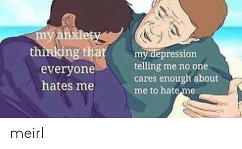 Depression, Hate Me, and MeIRL: thinlking that  everyone  hates me  Bumy depression  telling me no one  cares enough about  me to hate me meirl