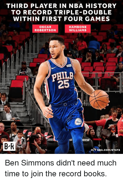 oscar robertson: THIRD PLAYER IN NBA HISTORY  TO RECORD TRIPLE DOUBLE  WITHIN FIRST FOUR GAMES  OSCAR  ROBERTSON  HAMBONE  WILLIAMS  25  B'R  HIT NBA.COM/STATS Ben Simmons didn't need much time to join the record books.