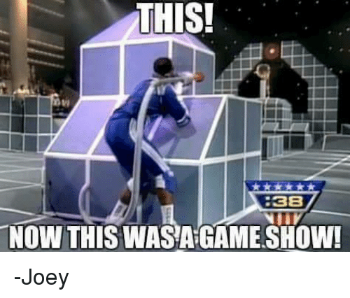 Memes, Game, and 🤖: THIS!  8  38  NOW THIS WASA GAME SHOW! -Joey