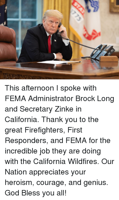 fema: This afternoon I spoke with FEMA Administrator Brock Long and Secretary Zinke in California. Thank you to the great Firefighters, First Responders, and FEMA for the incredible job they are doing with the California Wildfires. Our Nation appreciates your heroism, courage, and genius. God Bless you all!