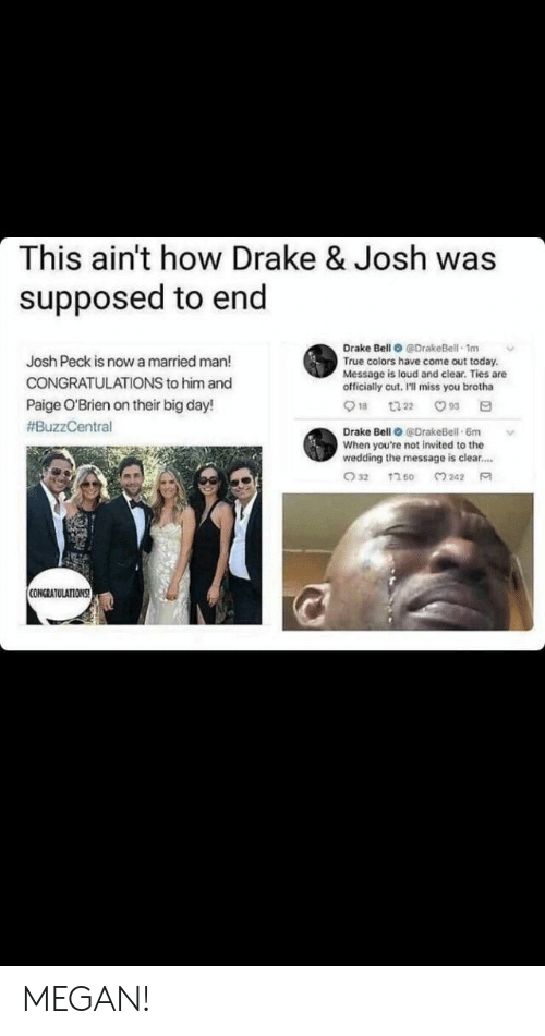 Ill Miss You: This ain't how Drake & Josh was  supposed to end  Drake Bell O @DrakeBell 1m  True colors have come out today.  Message is loud and clear. Ties are  officially cut, I'll miss you brotha  Josh Peck is now a married man!  CONGRATULATIONS to him and  Paige O'Brien on their big day!  #BuzzCentral  Drake Bell @DrakeBell-6m  When you're not invited to the  wedding the message is clear....  CONGRATULATIONS MEGAN!