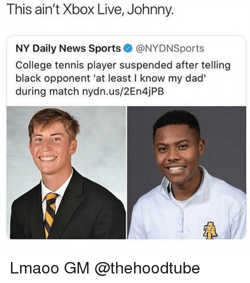 College, Dad, and Memes: This ain't Xbox Live, Johnny.  NY Daily News Sports@NYDNSports  College tennis player suspended after telling  black opponent 'at least I know my dad'  during match nydn.us/2En4jPB Lmaoo GM @thehoodtube