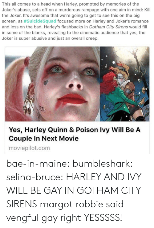 Bad, Bae, and Head: This all comes to a head when Harley, prompted by memories of the  Joker's abuse, sets off on a murderous rampage with one aim in mind: Kill  the Joker. It's awesome that we're going to get to see this on the big  screen, as #suicidesquad focused more on Harley and Joker's romance  and less on the bad. Harley's flashbacks in Gotham City Sirens would fill  in some of the blanks, revealing to the cinematic audience that yes, the  Joker is super abusive and just an overall creep.   Yes, Harley Quinn & Poison Ivy Will Be A  Couple In Next Movie  moviepilot.com bae-in-maine: bumbleshark:  selina-bruce: HARLEY AND IVY WILL BE GAY IN GOTHAM CITY SIRENS margot robbie said vengful gay right   YESSSSS!