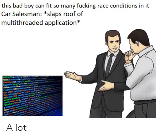 """Bad, Fucking, and Race: this bad boy can fit so many fucking race conditions in it  Car Salesman: *slaps roof of  multithreaded application*  nCo.widgei.sortable,.a.nouse,d  artars:false.comacavithuf  talse ndletfalse,helper:""""original ,itees:  yfalse,placeholder false, revert:false,sovelli  hts.aptions;this.conta  testhis.ftems(0j.ften.ess'displays  areturn this) setoption fnctios(  setoption.applyhs  abledKthis.options(4sechis.widget(fc""""  alifhis.aptions.disabledl  (าร(a.data(this, """"sortable-itenpe Healthis)petr.1w/  ons A lot"""