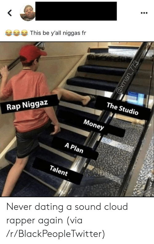 Blackpeopletwitter, Dating, and Money: This be y'all niggas fr  The Studio  Money  Rap Niggaz  A Plan  Talent  @xman 773 Never dating a sound cloud rapper again (via /r/BlackPeopleTwitter)