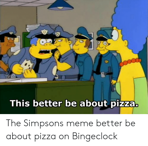 The Simpsons Meme: This better be about pizza. The Simpsons meme better be about pizza on Bingeclock