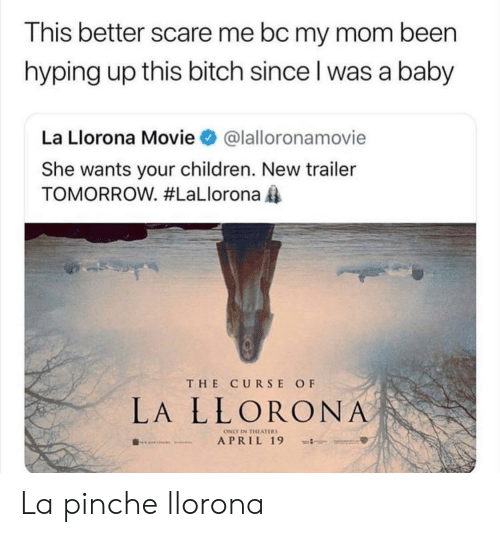 Bitch, Children, and Scare: This better scare me bc my mom been  hyping up this bitch since l was a baby  La Llorona Movie@lalloronamovie  She wants your children. New trailer  TOMORROW. #LaLlorona  THE CURSE OF  LA LLORONA  ONLY IN THEATERS La pinche llorona