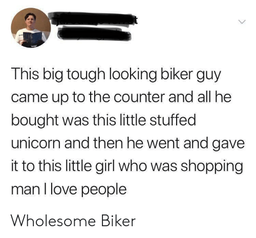 And Then He: This big tough looking biker guy  came up to the counter and all he  bought was this little stuffed  unicorn and then he went and gave  it to this little girl who was shopping  man I love people Wholesome Biker