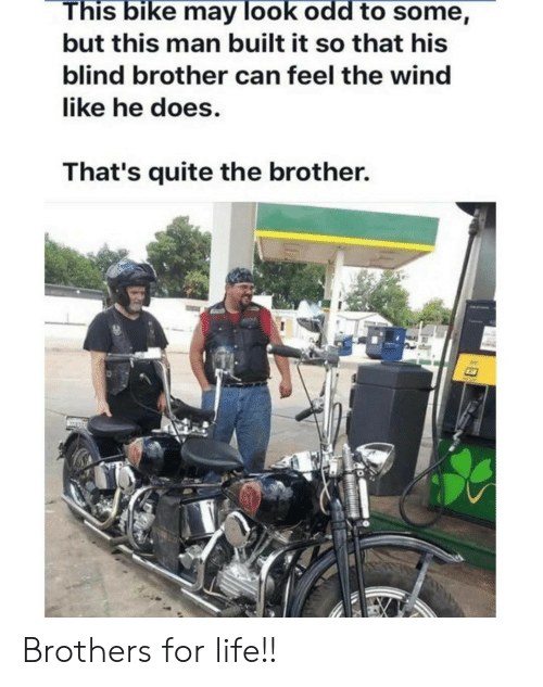 Life, Quite, and Bike: This bike may look odd to some,  but this man built it so that his  blind brother can feel the wind  like he does.  That's quite the brother. Brothers for life!!