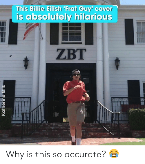 katherine: This Billie Eilish Frat Guy' cover  is absolutely hilarious  AMRO  ZBT  Katherine Ellis Why is this so accurate? 😂