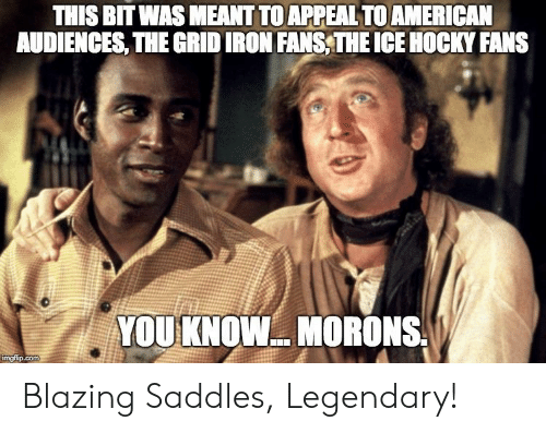 blazing saddles: THIS BIT WAS MEANT TOAPPEAL TOAMERICAN  AUDIENCES, THE GRIDIRON FANS, THE ICE HOCKY FANS  YOUKNOW. MORONS  mgp.com Blazing Saddles, Legendary!