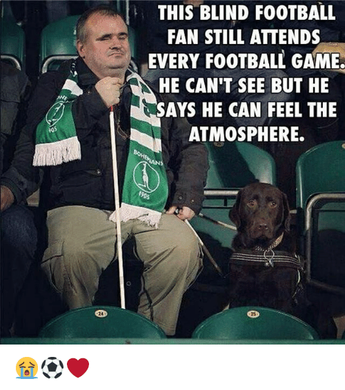 Football, Memes, and Game: THIS BLIND FOOTBALL  FAN STILL ATTENDS  EVERY FOOTBALL GAME  HE CAN'T SEE BUT HE  SAYS HE CAN FEEL THE  ATMOSPHERE  105  24  25 😭⚽️❤