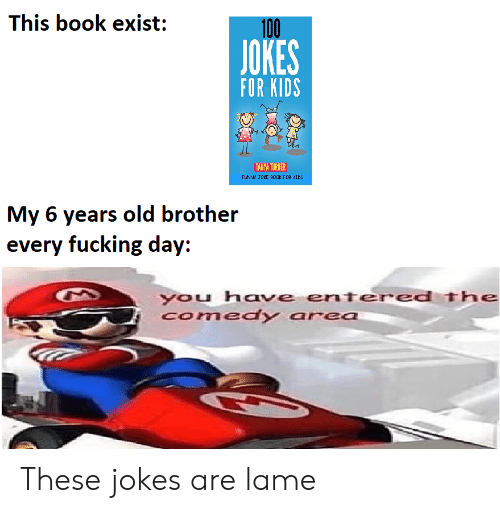 Turner: This book exist:  100  JOKES  FOR KIDS  TANYA TURNER  FUNNY JOKE B0OK FOR CIDS  My 6 years old brother  every fucking day:  you have entered The  Comedy area These jokes are lame