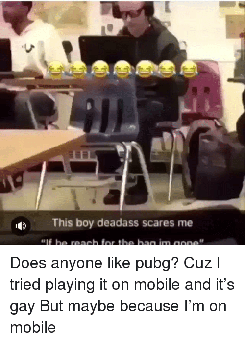 Maybe Because: This boy deadass scares me Does anyone like pubg? Cuz I tried playing it on mobile and it's gay But maybe because I'm on mobile
