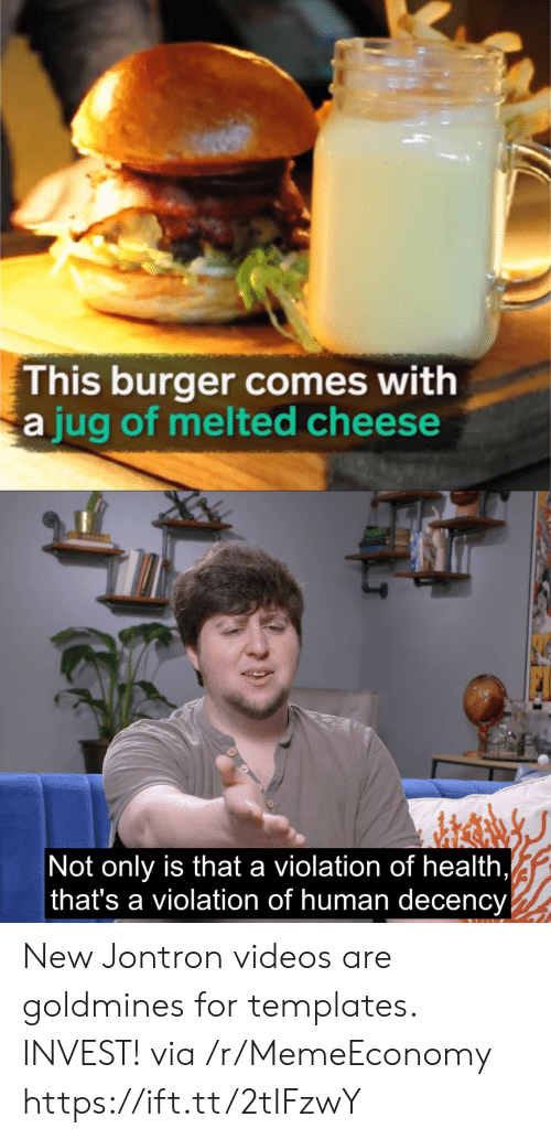 templates: This burger comes with  jug of melted cheese  Not only is that a violation of health  that's a violation of human decency New Jontron videos are goldmines for templates. INVEST! via /r/MemeEconomy https://ift.tt/2tIFzwY
