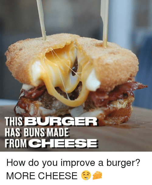 Dank, 🤖, and How: THIS BURGER  HAS BUNS MADE  FROM CHEESE How do you improve a burger? MORE CHEESE 🤤🧀