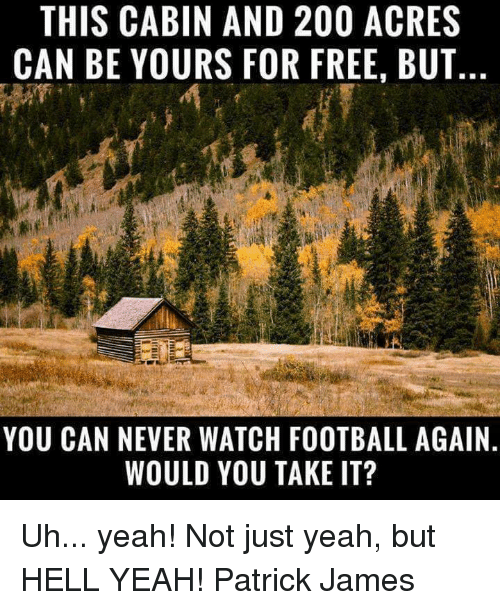 Hells Yeah: THIS CABIN AND 200 ACRES  CAN BE YOURS FOR FREE, BUT  YOU CAN NEVER WATCH FOOTBALL AGAIN  WOULD YOU TAKE IT? Uh... yeah! Not just yeah, but HELL YEAH!  Patrick James