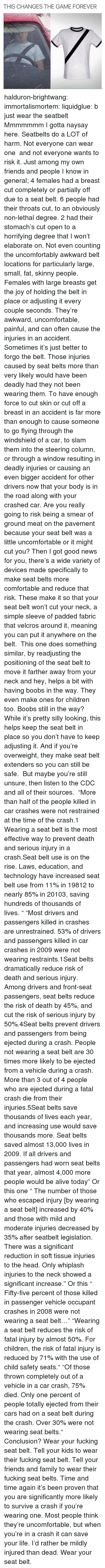 Uncomfortably: THIS CHANGES THE GAME FOREVER halduron-brightwang:  immortalismortem:  liquidglue:   b just wear the seatbelt   Mmmmmmm I gotta naysay here. Seatbelts do a LOT of harm. Not everyone can wear one and not everyone wants to risk it. Just among my own friends and people I know in general; 4 females had a breast cut completely or partially off due to a seat belt. 6 people had their throats cut, to an obviously non-lethal degree. 2 had their stomach's cut open to a horrifying degree that I won't elaborate on. Not even counting the uncomfortably awkward belt locations for particularly large, small, fat, skinny people. Females with large breasts get the joy of holding the belt in place or adjusting it every couple seconds. They're awkward, uncomfortable, painful, and can often cause the injuries in an accident. Sometimes it's just better to forgo the belt.  Those injuries caused by seat belts more than very likely would have been deadly had they not been wearing them. To have enough force to cut skin or cut off a breast in an accident is far more than enough to cause someone to go flying through the windshield of a car, to slam them into the steering column, or through a window resulting in deadly injuries or causing an even bigger accident for other drivers now that your body is in the road along with your crashed car. Are you really going to risk being a smear of ground meat on the pavement because your seat belt was a little uncomfortable or it might cut you? Then I got good news for you, there's a wide variety of devices made specifically to make seat belts more comfortable and reduce that risk. These make it so that your seat belt won't cut your neck, a simple sleeve of padded fabric that velcros around it, meaning you can put it anywhere on the belt. This one does something similar, by readjusting the positioning of the seat belt to move it farther away from your neck and hey, helps a bit with having boobs in the way. They even make ones for children to