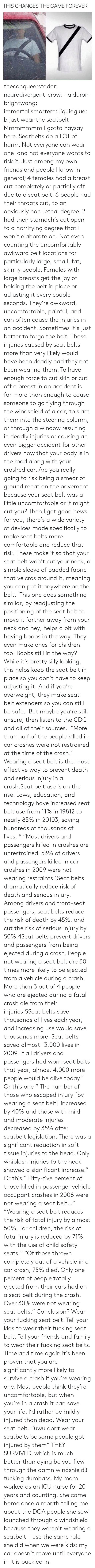 "Alive, Cars, and Children: THIS CHANGES THE GAME FOREVER theconqueerstador:  neurodivergent-crow:  halduron-brightwang:  immortalismortem:  liquidglue:   b just wear the seatbelt   Mmmmmmm I gotta naysay here. Seatbelts do a LOT of harm. Not everyone can wear one  and not everyone wants to risk it. Just among my own friends and people I know in general; 4 females had a breast cut completely or partially off due to a seat belt. 6 people had their throats cut, to an obviously non-lethal degree. 2 had their stomach's cut open to a horrifying degree that I won't elaborate on. Not even counting the uncomfortably awkward belt locations for particularly large, small, fat, skinny people. Females with large breasts get the joy of holding the belt in place or adjusting it every couple seconds. They're awkward, uncomfortable, painful, and can often cause the injuries in an accident. Sometimes it's just better to forgo the belt.  Those injuries caused by seat belts more than very likely would have been deadly had they not been wearing them. To have enough force to cut skin or cut off a breast in an accident is far more than enough to cause someone to go flying through the windshield of a car, to slam them into the steering column, or through a window resulting in deadly injuries or causing an even bigger accident for other drivers now that your body is in the road along with your crashed car. Are you really going to risk being a smear of ground meat on the pavement because your seat belt was a little uncomfortable or it might cut you? Then I got good news for you, there's a wide variety of devices made specifically to make seat belts more comfortable and reduce that risk. These make it so that your seat belt won't cut your neck, a simple sleeve of padded fabric that velcros around it, meaning you can put it anywhere on the belt.  This one does something similar, by readjusting the positioning of the seat belt to move it farther away from your neck and hey, helps a bit with having boobs in the way. They even make ones for children too. Boobs still in the way? While it's pretty silly looking, this helps keep the seat belt in place so you don't have to keep adjusting it. And if you're overweight, they make seat belt extenders so you can still be safe.  But maybe you're still unsure, then listen to the CDC and all of their sources.  ""More than half of the people killed in car crashes were not restrained at the time of the crash.1 Wearing a seat belt is the most effective way to prevent death and serious injury in a crash.Seat belt use is on the rise. Laws, education, and technology have increased seat belt use from 11% in 19812 to nearly 85% in 20103, saving hundreds of thousands of lives. "" ""Most drivers and passengers killed in crashes are unrestrained. 53% of drivers and passengers killed in car crashes in 2009 were not wearing restraints.1Seat belts dramatically reduce risk of death and serious injury. Among drivers and front-seat passengers, seat belts reduce the risk of death by 45%, and cut the risk of serious injury by 50%.4Seat belts prevent drivers and passengers from being ejected during a crash. People not wearing a seat belt are 30 times more likely to be ejected from a vehicle during a crash. More than 3 out of 4 people who are ejected during a fatal crash die from their injuries.5Seat belts save thousands of lives each year, and increasing use would save thousands more. Seat belts saved almost 13,000 lives in 2009. If all drivers and passengers had worn seat belts that year, almost 4,000 more people would be alive today"" Or this one ""   The number of those who escaped injury [by wearing a seat belt] increased by 40% and those with mild and moderate injuries decreased by 35% after seatbelt legislation. There was a significant reduction in soft tissue injuries to the head. Only whiplash injuries to the neck showed a significant increase."" Or this ""  Fifty-five percent of those killed in passenger vehicle occupant crashes in 2008 were not wearing a seat belt…"" ""Wearing a seat belt reduces the risk of fatal injury by almost 50%. For children, the risk of fatal injury is reduced by 71% with the use of child safety seats."" ""Of those thrown completely out of a vehicle in a car crash, 75% died. Only one percent of people totally ejected from their cars had on a seat belt during the crash. Over 30% were not wearing seat belts."" Conclusion? Wear your fucking seat belt. Tell your kids to wear their fucking seat belt. Tell your friends and family to wear their fucking seat belts. Time and time again it's been proven that you are significantly more likely to survive a crash if you're wearing one. Most people think they're uncomfortable, but when you're in a crash it can save your life. I'd rather be mildly injured than dead. Wear your seat belt.   ""uwu dont wear seatbelts bc some people got injured by them"" THEY SURVIVED. which is much better than dying bc you flew through the damn windshield!! fucking dumbass.   My mom worked as an ICU nurse for 20 years and counting. She came home once a month telling me about the DOA people she saw launched through a windshield because they weren't wearing a seatbelt. I use the same rule she did when we were kids: my car doesn't move until everyone in it is buckled in."