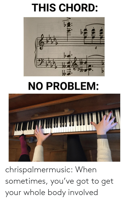 Get Your: THIS CHORD:  bd  NO PROBLEM: chrispalmermusic:  When sometimes, you've got to get your whole body involved