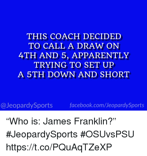"""Apparently, Facebook, and Sports: THIS COACH DECIDED  TO CALL A DRAW ON  4TH AND 5, APPARENTLY  TRYING TO SET UP  A 5TH DOWN AND SHORT  @JeopardySports facebook.com/JeopardySports """"Who is: James Franklin?"""" #JeopardySports #OSUvsPSU https://t.co/PQuAqTZeXP"""