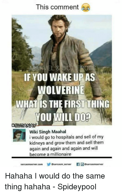 Spideypool: This comment  IF YOU WAKE UP AS  WOLVERINE  WHAT IS THE FIRST THING  YOU WILL DO  SRSUTANAY  Wiki Singh Maahal  i would go to hospitals and sell off my  kidneys and grow them and sell them  again and again and again and will  become a millionaire  sarcasmserver.com Sarcasm server  Oesarcasmserver Hahaha I would do the same thing hahaha - Spideypool