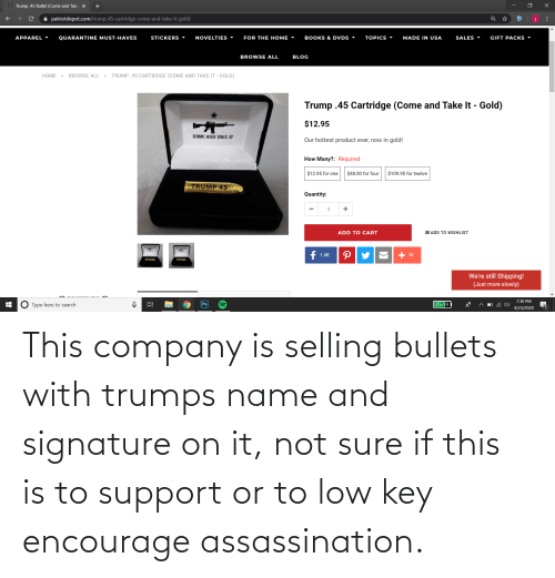 company: This company is selling bullets with trumps name and signature on it, not sure if this is to support or to low key encourage assassination.