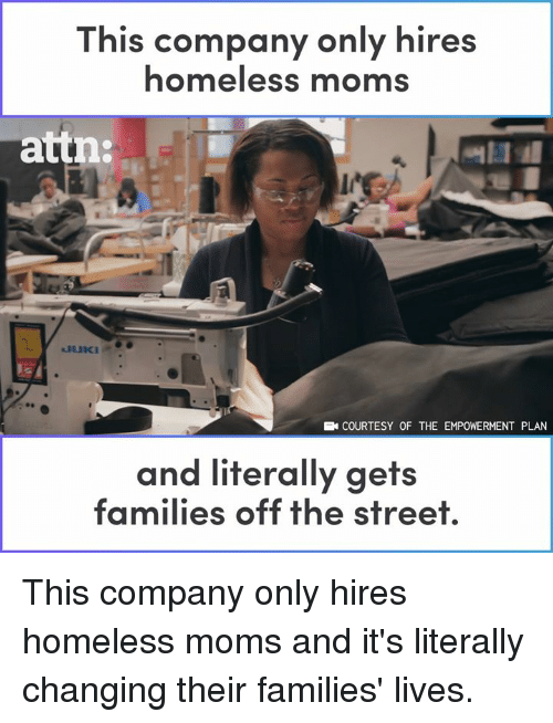 Homeless, Memes, and Moms: This company only hires  homeless moms  attn:  COURTESY OF THE EMPOWERMENT PLAN  and literally gets  families off the street This company only hires homeless moms and it's literally changing their families' lives.