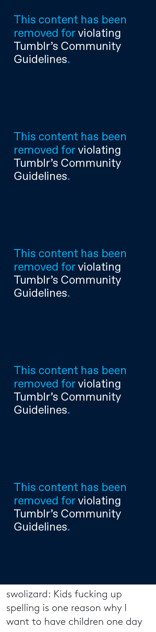 Kids Fucking: This content has been  removed for violating  Tumblr's Community  Guidelines.   This content has been  removed for violating  Tumblr's Community  Guidelines.   This content has been  removed for violating  Tumblr's Community  Guidelines.   This content has been  removed for violating  Tumblr's Community  Guidelines.   This content has been  removed for violating  Tumblr's Community  Guidelines. swolizard:  Kids fucking up spelling is one reason why I want to have children one day