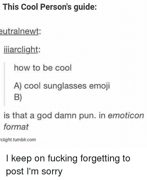 > > Emoticon: This Cool Person's guide:  utralnewt:  iiarclight:  how to be cool  A) cool sunglasses emoji  B)  is that a god damn pun. in emoticon  format  clight. tumblr.com I keep on fucking forgetting to post I'm sorry