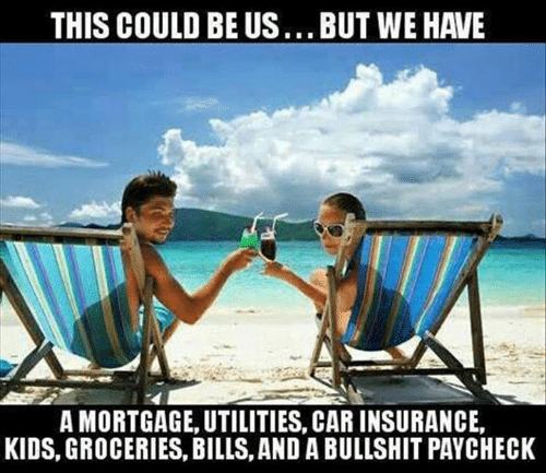 paycheck: THIS COULD BE US...BUT WE HAVE  A MORTGAGE, UTILITIES, CAR INSURANCE,  KIDS, GROCERIES, BILLS, AND A BULLSHIT PAYCHECK