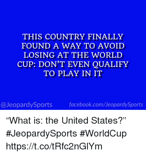 "Sports, World Cup, and United: THIS COUNTRY FINALLY  FOUND A WAY TO AVOID  LOSING AT THE WORLD  CUP: DON'T EVEN QUALIFY  TO PLAY IN IT  @JeopardySportsfacebook.com/JeopardySports ""What is: the United States?"" #JeopardySports #WorldCup https://t.co/tRfc2nGlYm"
