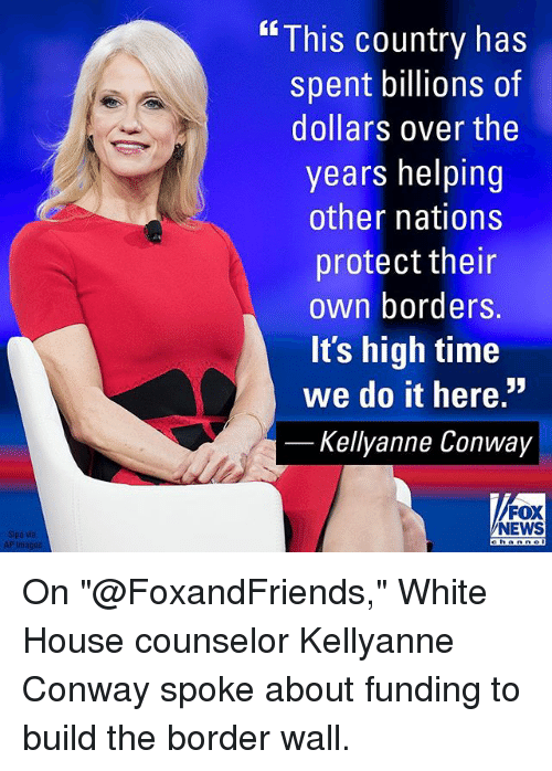 """walle: """" This country has  spent billions of  dollars over the  years helping  other nations  protect their  own borders.  It's high time  we do it here.""""  Kellyanne Conway  FOX  NEWS On """"@FoxandFriends,"""" White House counselor Kellyanne Conway spoke about funding to build the border wall."""