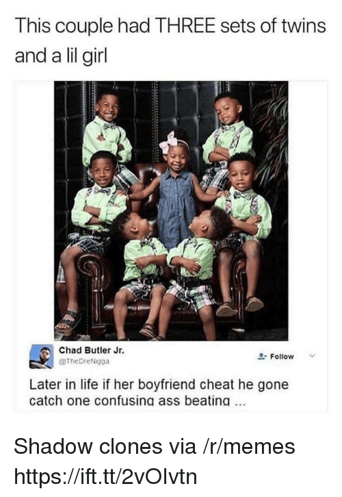 Ass, Life, and Memes: This couple had THREE sets of twins  and a lil girl  Chad Butler Jr.  BTheDreNigga  요. Follow  Later in life if her boyfriend cheat he gone  catch one confusing ass beating. Shadow clones via /r/memes https://ift.tt/2vOIvtn