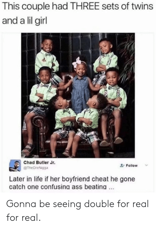 Ass, Dank, and Life: This couple had THREE sets of twins  and a lil girl  Chad Butler Jr.  @TheDreNgga  Follow v  Later in life if her boyfriend cheat he gone  catch one confusing ass beatina.. Gonna be seeing double for real for real.