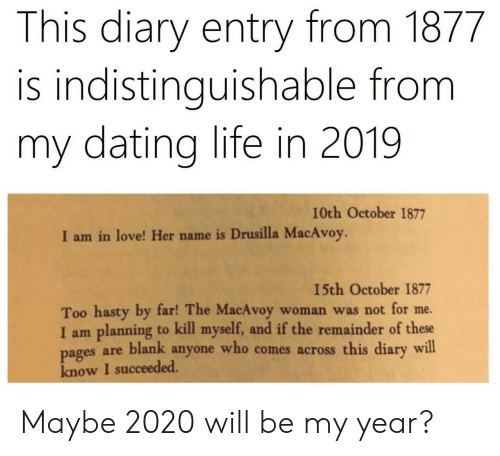 Dating, Life, and Love: This diary entry from 1877  is indistinguishable from  my dating life in 2019  I0th October 1877  I am in love! Her name is Drusilla MacAvoy.  15th October 1877  Too hasty by far! The MacAvoy  I am planning to kill myself, and if the remainder of these  pages are blank anyone who comes across this diary will  know I succeeded.  woman was not for me. Maybe 2020 will be my year?