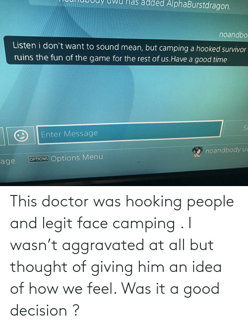Hooking: This doctor was hooking people and legit face camping . I wasn't aggravated at all but thought of giving him an idea of how we feel. Was it a good decision ?