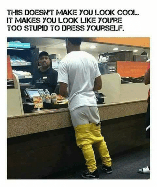 Too Stupid: THIS DOESN'T MAKE YOU LOOK COOL  IT MAKES YOU LOOK LIKE YOU'RE  TOO STUPID TO DRESS YOURSELF.