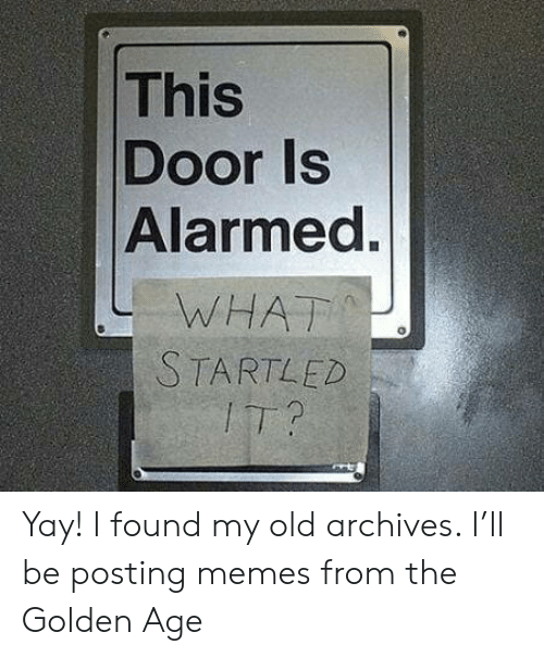 Memes, Old, and Door: This  Door Is  Alarmed.  WHAT  STARTLED  IT? Yay! I found my old archives. I'll be posting memes from the Golden Age