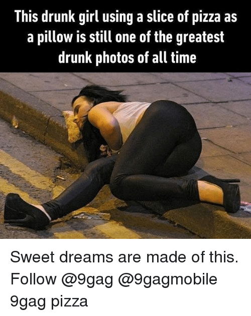 Drunks Girls: This drunk girl using a slice of pizza as  a pillow is still one of the greatest  drunk photos of all time Sweet dreams are made of this. Follow @9gag @9gagmobile 9gag pizza
