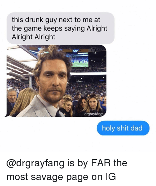 Dad, Drunk, and Savage: this drunk guy next to me at  the game keeps saying Alright  Alright Alright  SAP  drgrayfang  holy shit dad @drgrayfang is by FAR the most savage page on IG