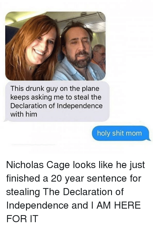 nicholas cage: This drunk guy on the plane  keeps asking me to steal the  Declaration of Independence  with him  holy shit mom Nicholas Cage looks like he just finished a 20 year sentence for stealing The Declaration of Independence and I AM HERE FOR IT
