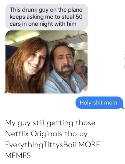 My Guy: This drunk guy on the plane  keeps asking me to steal 50  cars in one night with him  Holy shit mom My guy still getting those Netflix Originals tho by EverythingTittysBoii MORE MEMES
