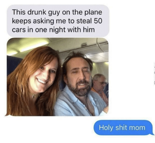 Cars, Drunk, and Shit: This drunk guy on the plane  keeps asking me to steal 50  cars in one night with him  Holy shit mom