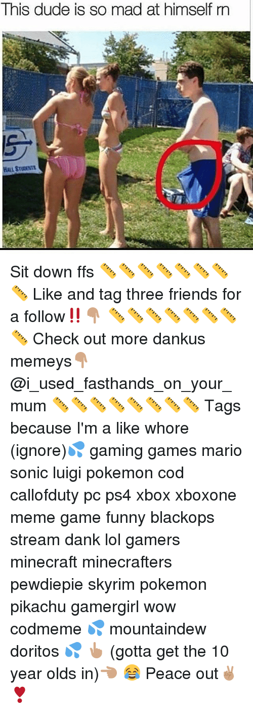 Meme Games: This dude is so mad at himself rn Sit down ffs 📏📏📏📏📏📏📏📏 Like and tag three friends for a follow‼️👇🏽 📏📏📏📏📏📏📏📏 Check out more dankus memeys👇🏽 @i_used_fasthands_on_your_mum 📏📏📏📏📏📏📏📏 Tags because I'm a like whore (ignore)💦 gaming games mario sonic luigi pokemon cod callofduty pc ps4 xbox xboxone meme game funny blackops stream dank lol gamers minecraft minecrafters pewdiepie skyrim pokemon pikachu gamergirl wow codmeme 💦 mountaindew doritos 💦 👆🏽 (gotta get the 10 year olds in)👈🏽 😂 Peace out✌🏽️❣