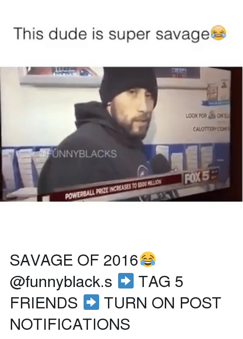 Unnie: This dude is super savage  CALOTTERYCOM  UNNY BLACKS  FOX5  POWERBALL PRZENCREASESTO SAVAGE OF 2016😂 @funnyblack.s ➡️ TAG 5 FRIENDS ➡️ TURN ON POST NOTIFICATIONS
