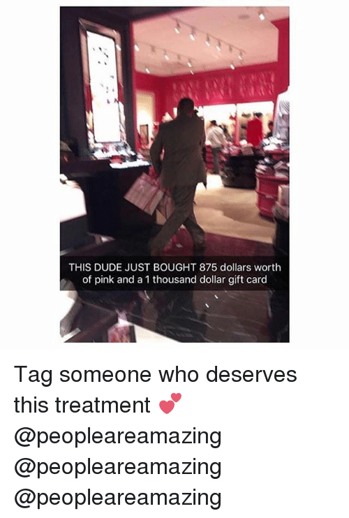 Dude, Memes, and Pink: THIS DUDE JUST BOUGHT 875 dollars worth  of pink and a 1 thousand dollar gift card Tag someone who deserves this treatment 💕 @peopleareamazing @peopleareamazing @peopleareamazing